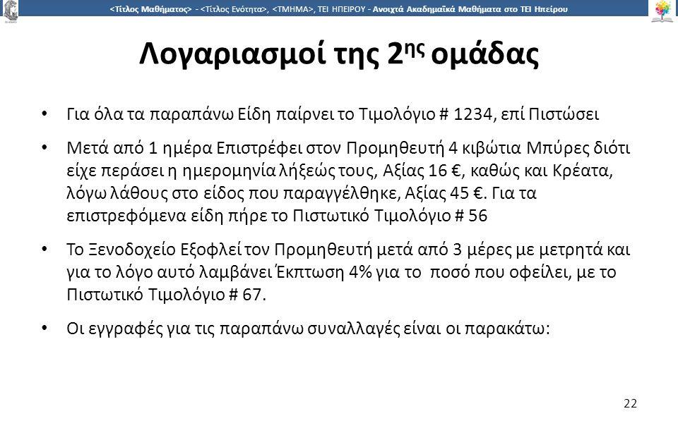 2 -,, ΤΕΙ ΗΠΕΙΡΟΥ - Ανοιχτά Ακαδημαϊκά Μαθήματα στο ΤΕΙ Ηπείρου Λογαριασμοί της 2 ης ομάδας Για όλα τα παραπάνω Είδη παίρνει το Τιμολόγιο # 1234, επί Πιστώσει Μετά από 1 ημέρα Επιστρέφει στον Προμηθευτή 4 κιβώτια Μπύρες διότι είχε περάσει η ημερομηνία λήξεώς τους, Αξίας 16 €, καθώς και Κρέατα, λόγω λάθους στο είδος που παραγγέλθηκε, Αξίας 45 €.