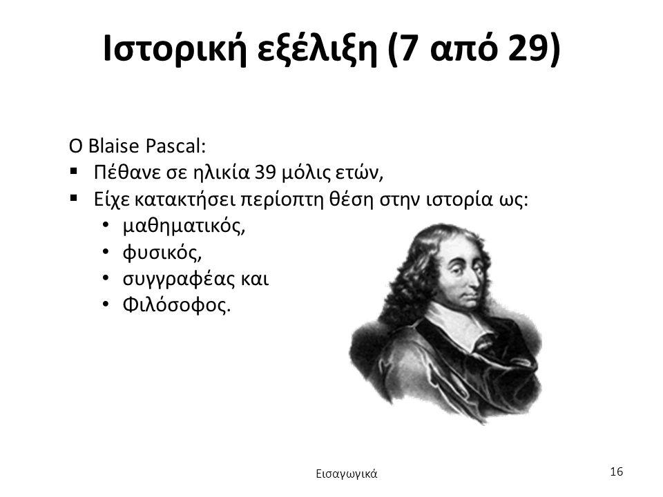Ιστορική εξέλιξη (7 από 29) Ο Blaise Pascal:  Πέθανε σε ηλικία 39 μόλις ετών,  Είχε κατακτήσει περίοπτη θέση στην ιστορία ως: μαθηματικός, φυσικός, συγγραφέας και Φιλόσοφος.
