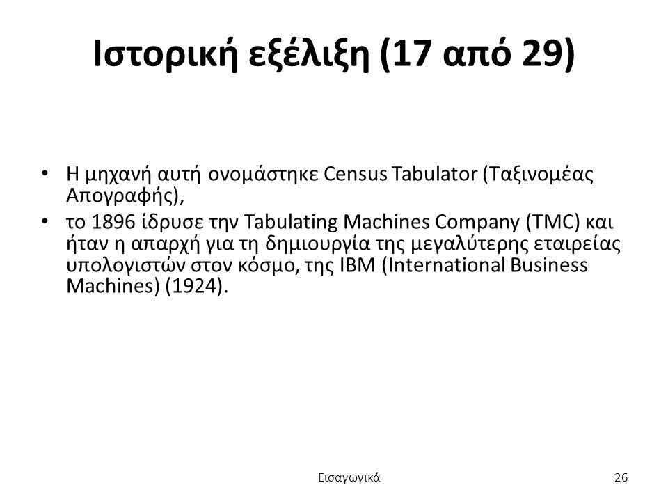 Ιστορική εξέλιξη (17 από 29) Η μηχανή αυτή ονομάστηκε Census Tabulator (Ταξινομέας Απογραφής), το 1896 ίδρυσε την Tabulating Machines Company (TMC) και ήταν η απαρχή για τη δημιουργία της μεγαλύτερης εταιρείας υπολογιστών στον κόσμο, της ΙΒΜ (International Business Machines) (1924).