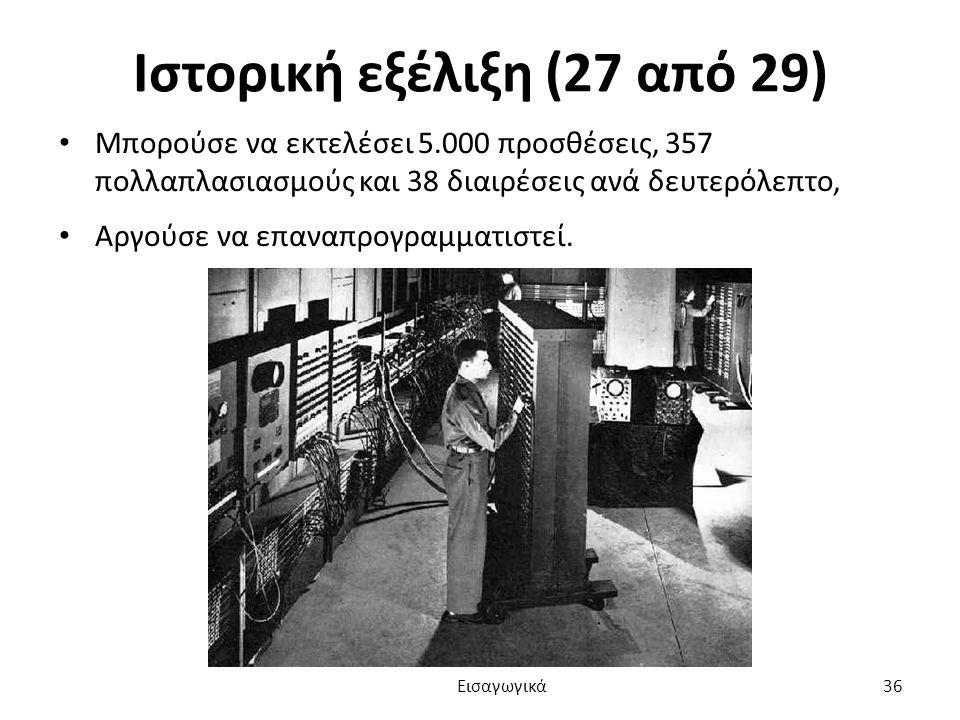 Ιστορική εξέλιξη (27 από 29) Μπορούσε να εκτελέσει 5.000 προσθέσεις, 357 πολλαπλασιασμούς και 38 διαιρέσεις ανά δευτερόλεπτο, Αργούσε να επαναπρογραμματιστεί.