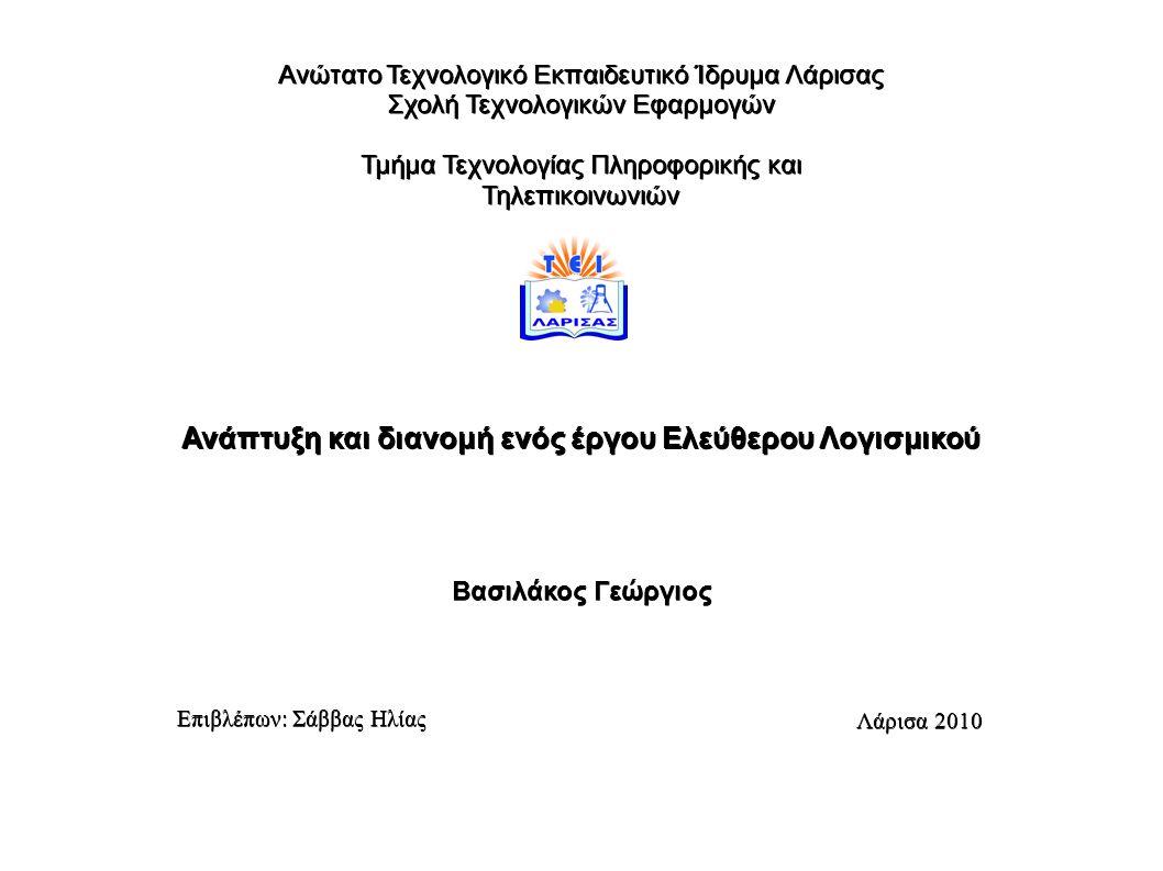 Ανώτατο Τεχνολογικό Εκπαιδευτικό Ίδρυμα Λάρισας Σχολή Τεχνολογικών Εφαρμογών Τμήμα Τεχνολογίας Πληροφορικής και Τηλεπικοινωνιών Ανάπτυξη και διανομή ενός έργου Ελεύθερου Λογισμικού Βασιλάκος Γεώργιος Επιβλέπων: Σάββας Ηλίας Λάρισα 2010