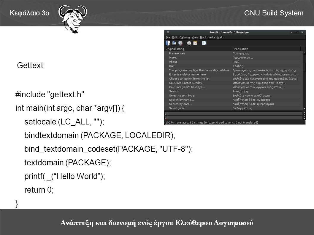 Ανάπτυξη και διανομή ενός έργου Ελεύθερου Λογισμικού Κεφάλαιο 3οGNU Build System Gettext #include gettext.h int main(int argc, char *argv[]) { setlocale (LC_ALL, ); bindtextdomain (PACKAGE, LOCALEDIR); bind_textdomain_codeset(PACKAGE, UTF-8 ); textdomain (PACKAGE); printf( _( Hello World ); return 0; }