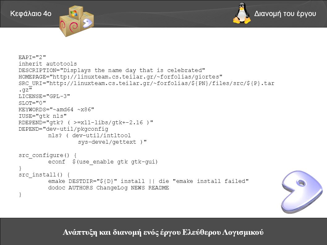 Ανάπτυξη και διανομή ενός έργου Ελεύθερου Λογισμικού Κεφάλαιο 4οΔιανομή του έργου EAPI= 2 inherit autotools DESCRIPTION= Displays the name day that is celebrated HOMEPAGE= http://linuxteam.cs.teilar.gr/~forfolias/giortes SRC_URI= http://linuxteam.cs.teilar.gr/~forfolias/${PN}/files/src/${P}.tar.gz LICENSE= GPL-3 SLOT= 0 KEYWORDS= ~amd64 ~x86 IUSE= gtk nls RDEPEND= gtk.