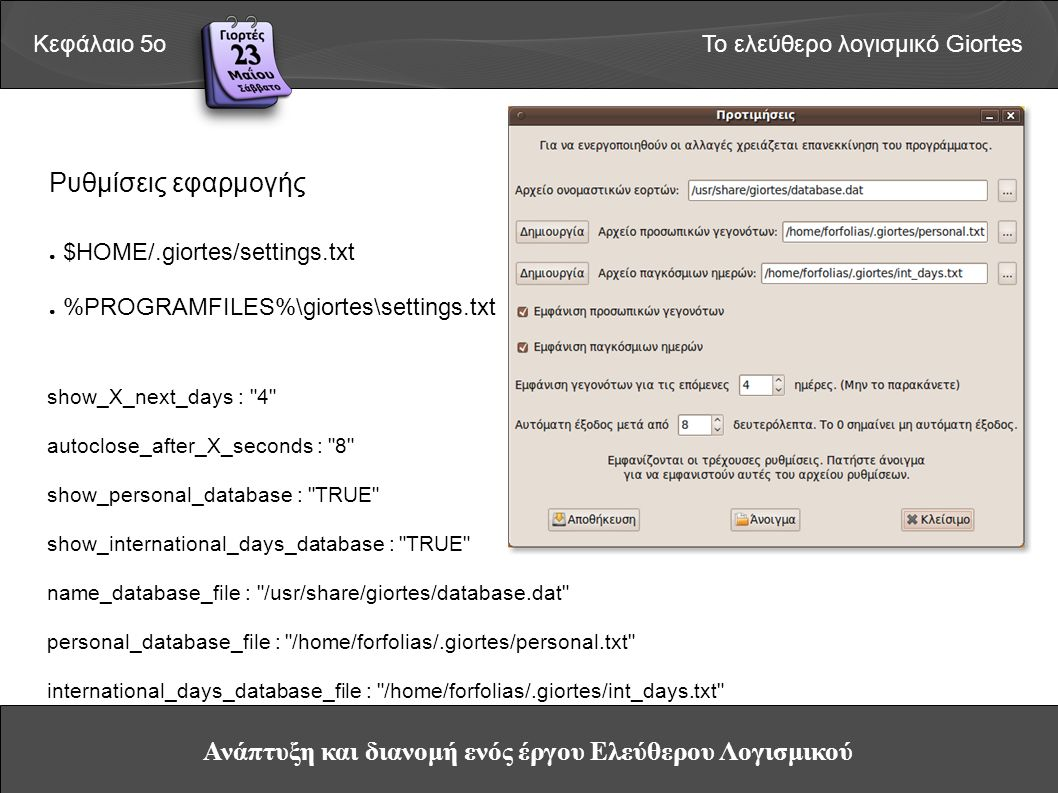 Ανάπτυξη και διανομή ενός έργου Ελεύθερου Λογισμικού Κεφάλαιο 5οΤο ελεύθερο λογισμικό Giortes Ρυθμίσεις εφαρμογής ● $ΗΟΜΕ/.giortes/settings.txt ● %PROGRAMFILES%\giortes\settings.txt show_X_next_days : 4 autoclose_after_X_seconds : 8 show_personal_database : TRUE show_international_days_database : TRUE name_database_file : /usr/share/giortes/database.dat personal_database_file : /home/forfolias/.giortes/personal.txt international_days_database_file : /home/forfolias/.giortes/int_days.txt