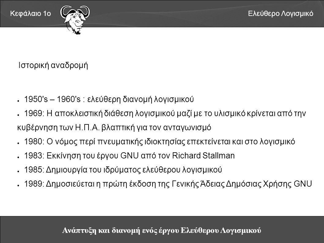 Ανάπτυξη και διανομή ενός έργου Ελεύθερου Λογισμικού Κεφάλαιο 1οΕλεύθερο Λογισμικό Ιστορική αναδρομή ● 1950 s – 1960 s : ελεύθερη διανομή λογισμικού ● 1969: Η αποκλειστική διάθεση λογισμικού μαζί με το υλισμικό κρίνεται από την κυβέρνηση των Η.Π.Α.