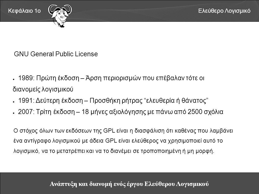 Ανάπτυξη και διανομή ενός έργου Ελεύθερου Λογισμικού Κεφάλαιο 1οΕλεύθερο Λογισμικό GNU General Public License ● 1989: Πρώτη έκδοση – Άρση περιορισμών που επέβαλαν τότε οι διανομείς λογισμικού ● 1991: Δεύτερη έκδοση – Προσθήκη ρήτρας ελευθερία ή θάνατος ● 2007: Τρίτη έκδοση – 18 μήνες αξιολόγησης με πάνω από 2500 σχόλια Ο στόχος όλων των εκδόσεων της GPL είναι η διασφάλιση ότι καθένας που λαμβάνει ένα αντίγραφο λογισμικού με άδεια GPL είναι ελεύθερος να χρησιμοποιεί αυτό το λογισμικό, να το μετατρέπει και να το διανέμει σε τροποποιημένη ή μη μορφή.