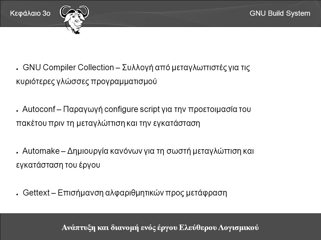 Ανάπτυξη και διανομή ενός έργου Ελεύθερου Λογισμικού Κεφάλαιο 3οGNU Build System ● GNU Compiler Collection – Συλλογή από μεταγλωττιστές για τις κυριότερες γλώσσες προγραμματισμού ● Autoconf – Παραγωγή configure script για την προετοιμασία του πακέτου πριν τη μεταγλώττιση και την εγκατάσταση ● Automake – Δημιουργία κανόνων για τη σωστή μεταγλώττιση και εγκατάσταση του έργου ● Gettext – Επισήμανση αλφαριθμητικών προς μετάφραση
