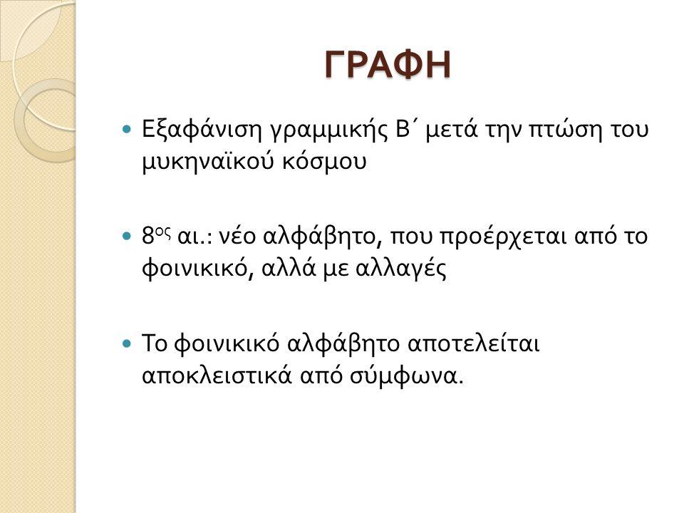 ΓΡΑΦΗ Εξαφάνιση γραμμικής Β΄ μετά την πτώση του μυκηναϊκού κόσμου 8 ος αι.: νέο αλφάβητο, που προέρχεται από το φοινικικό, αλλά με αλλαγές Το φοινικικό αλφάβητο αποτελείται αποκλειστικά από σύμφωνα.