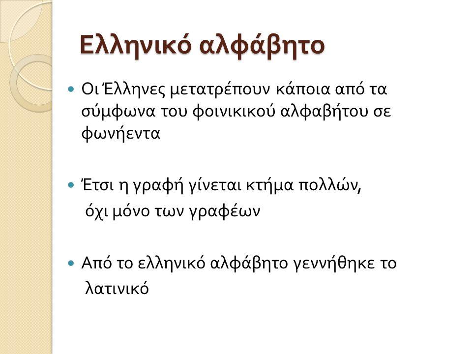 Ελληνικό αλφάβητο Οι Έλληνες μετατρέπουν κάποια από τα σύμφωνα του φοινικικού αλφαβήτου σε φωνήεντα Έτσι η γραφή γίνεται κτήμα πολλών, όχι μόνο των γραφέων Από το ελληνικό αλφάβητο γεννήθηκε το λατινικό