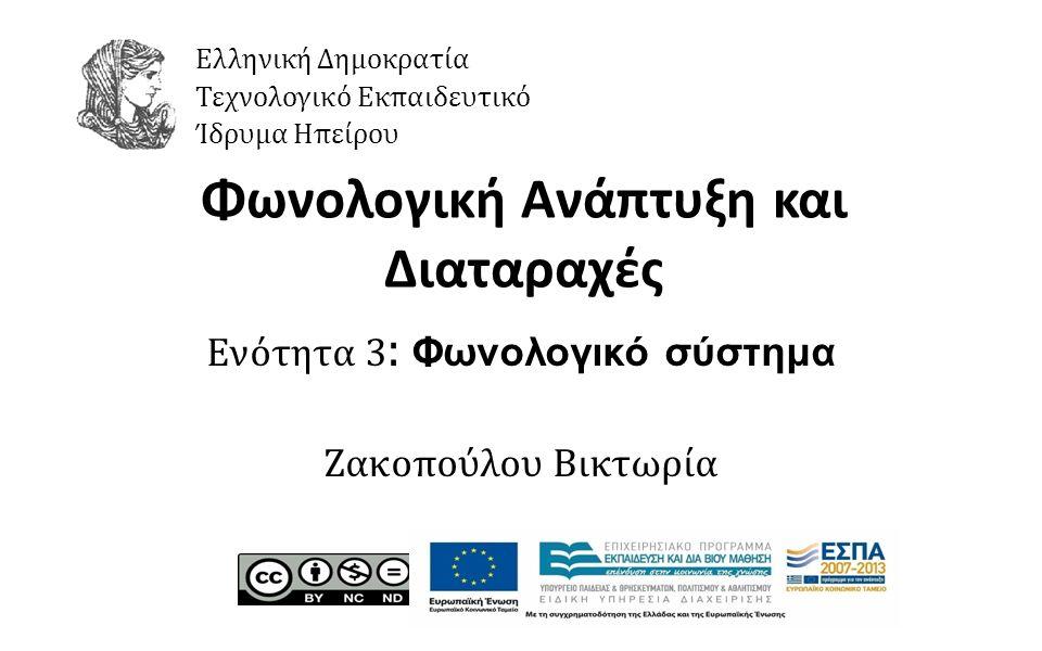 1 Φωνολογική Ανάπτυξη και Διαταραχές Ενότητα 3 : Φωνολογικό σύστημα Ζακοπούλου Βικτωρία Ελληνική Δημοκρατία Τεχνολογικό Εκπαιδευτικό Ίδρυμα Ηπείρου