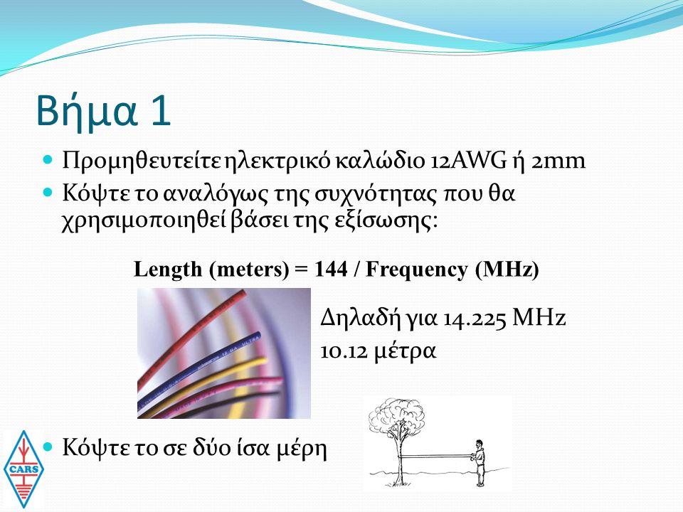 Βήμα 1 Προμηθευτείτε ηλεκτρικό καλώδιο 12AWG ή 2mm Κόψτε το αναλόγως της συχνότητας που θα χρησιμοποιηθεί βάσει της εξίσωσης: Δηλαδή για 14.225 MHz 10.12 μέτρα Κόψτε το σε δύο ίσα μέρη Length (meters) = 144 / Frequency (MHz)
