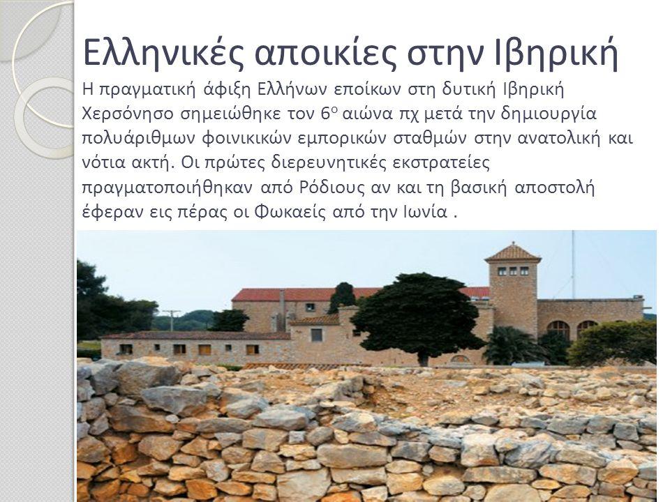 Ελληνικές αποικίες στην Iβηρική Η πραγματική άφιξη Ελλήνων εποίκων στη δυτική Ιβηρική Χερσόνησο σημειώθηκε τον 6 ο αιώνα πχ μετά την δημιουργία πολυάρ