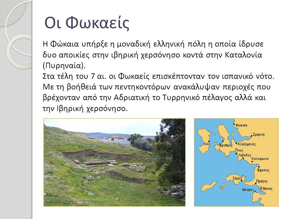 Οι Φωκαείς Η Φώκαια υπήρξε η μοναδική ελληνική πόλη η οποία ίδρυσε δυο αποικίες στην ιβηρική χερσόνησο κοντά στην Καταλονία (Πυρηναία). Στα τέλη του 7