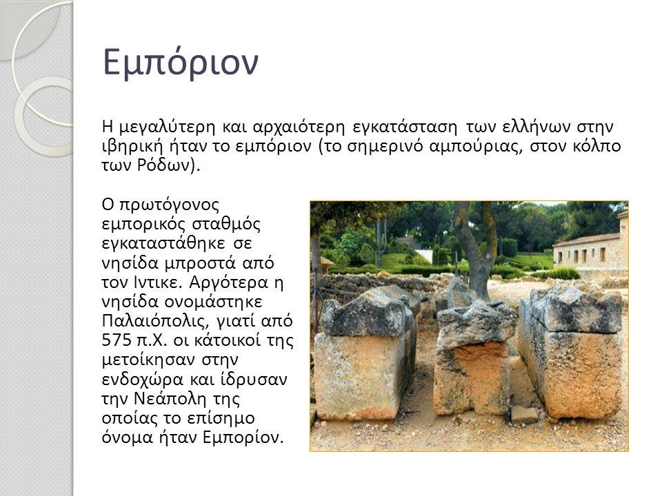 Εμπόριον Η μεγαλύτερη και αρχαιότερη εγκατάσταση των ελλήνων στην ιβηρική ήταν το εμπόριον (το σημερινό αμπούριας, στον κόλπο των Ρόδων). Ο πρωτόγονος