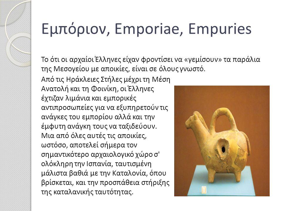 Εμπόριον, Emporiae, Empuries Από τις Ηράκλειες Στήλες μέχρι τη Μέση Ανατολή και τη Φοινίκη, οι Έλληνες έχτιζαν λιμάνια και εμπορικές αντιπροσωπείες γι