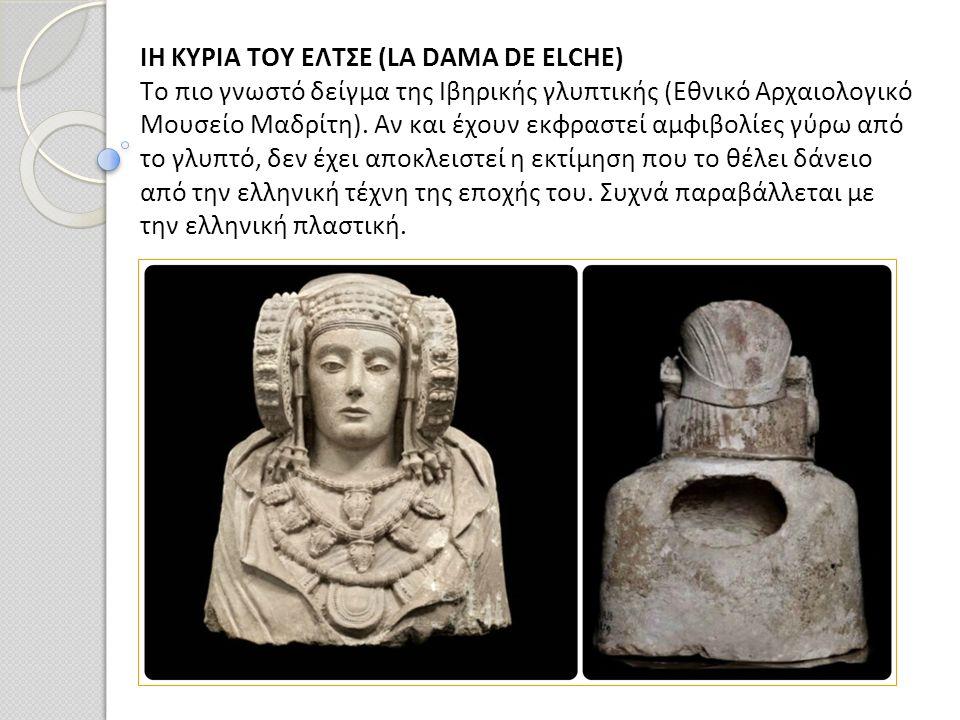 ΙΗ ΚΥΡΙΑ ΤΟΥ ΕΛΤΣΕ (LA DAMA DE ELCHE) Το πιο γνωστό δείγμα της Ιβηρικής γλυπτικής (Εθνικό Αρχαιολογικό Μουσείο Μαδρίτη). Αν και έχουν εκφραστεί αμφιβο