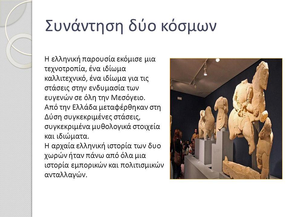 Η ελληνική παρουσία εκόμισε μια τεχνοτροπία, ένα ιδίωμα καλλιτεχνικό, ένα ιδίωμα για τις στάσεις στην ενδυμασία των ευγενών σε όλη την Μεσόγειο. Από τ