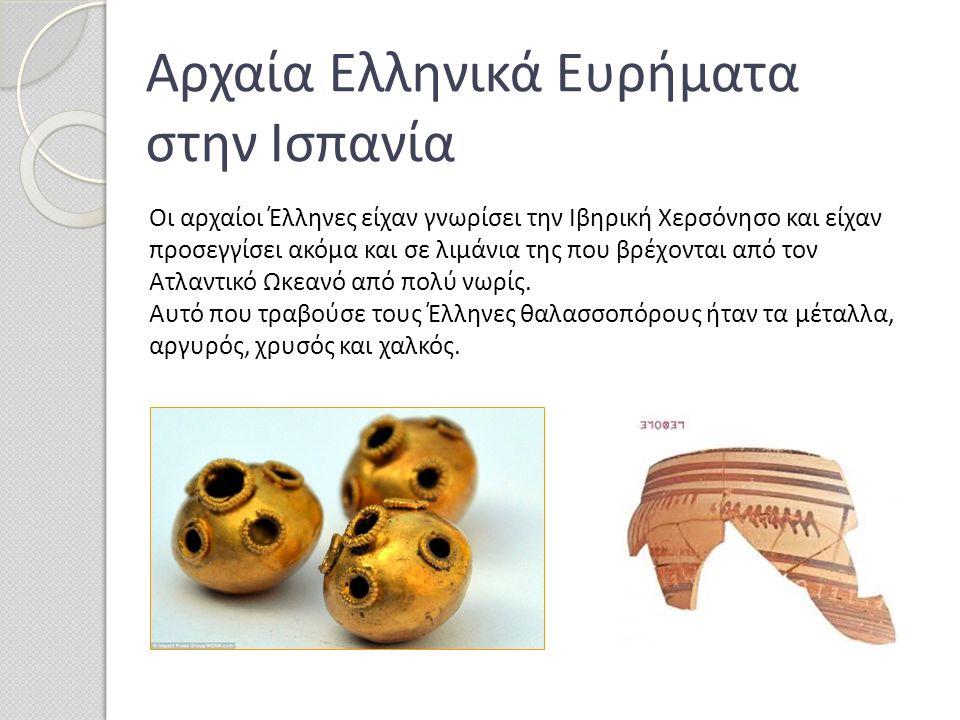 Αρχαία Ελληνικά Ευρήματα στην Ισπανία Οι αρχαίοι Έλληνες είχαν γνωρίσει την Ιβηρική Χερσόνησο και είχαν προσεγγίσει ακόμα και σε λιμάνια της που βρέχο