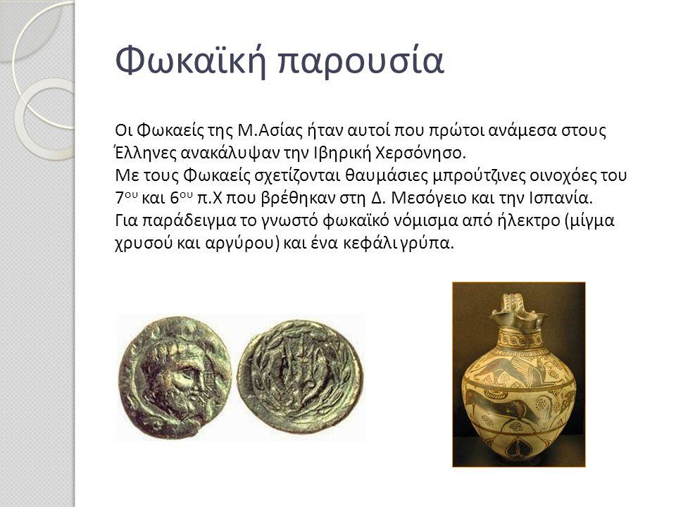 Φωκαϊκή παρουσία Οι Φωκαείς της Μ.Ασίας ήταν αυτοί που πρώτοι ανάμεσα στους Έλληνες ανακάλυψαν την Ιβηρική Χερσόνησο. Με τους Φωκαείς σχετίζονται θαυμ