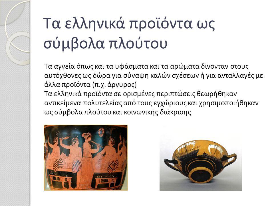 Τα ελληνικά προϊόντα ως σύμβολα πλούτου Τα αγγεία όπως και τα υφάσματα και τα αρώματα δίνονταν στους αυτόχθονες ως δώρα για σύναψη καλών σχέσεων ή για