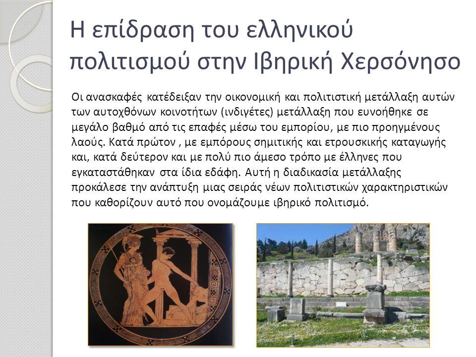 Η επίδραση του ελληνικού πολιτισμού στην Ιβηρική Χερσόνησο Οι ανασκαφές κατέδειξαν την οικονομική και πολιτιστική μετάλλαξη αυτών των αυτοχθόνων κοινο