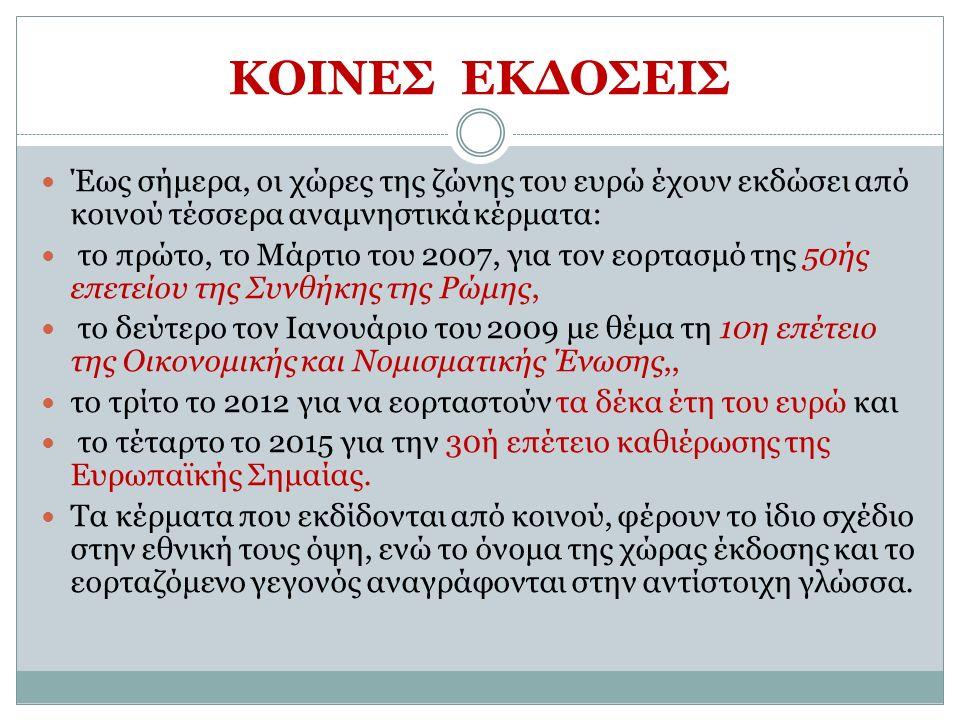 Έως σήμερα, οι χώρες της ζώνης του ευρώ έχουν εκδώσει από κοινού τέσσερα αναμνηστικά κέρματα: το πρώτο, το Μάρτιο του 2007, για τον εορτασμό της 50ής επετείου της Συνθήκης της Ρώμης, το δεύτερο τον Ιανουάριο του 2009 με θέμα τη 10η επέτειο της Οικονομικής και Νομισματικής Ένωσης,, το τρίτο το 2012 για να εορταστούν τα δέκα έτη του ευρώ και το τέταρτο το 2015 για την 30ή επέτειο καθιέρωσης της Ευρωπαϊκής Σημαίας.