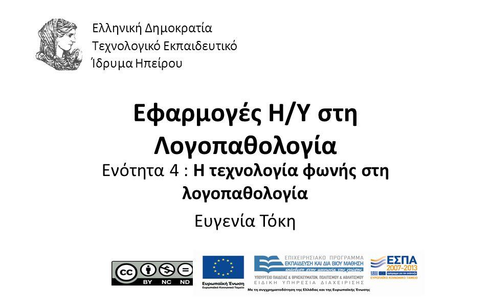 1 Εφαρμογές Η/Υ στη Λογοπαθολογία Ενότητα 4 : Η τεχνολογία φωνής στη λογοπαθολογία Ευγενία Τόκη Ελληνική Δημοκρατία Τεχνολογικό Εκπαιδευτικό Ίδρυμα Ηπείρου