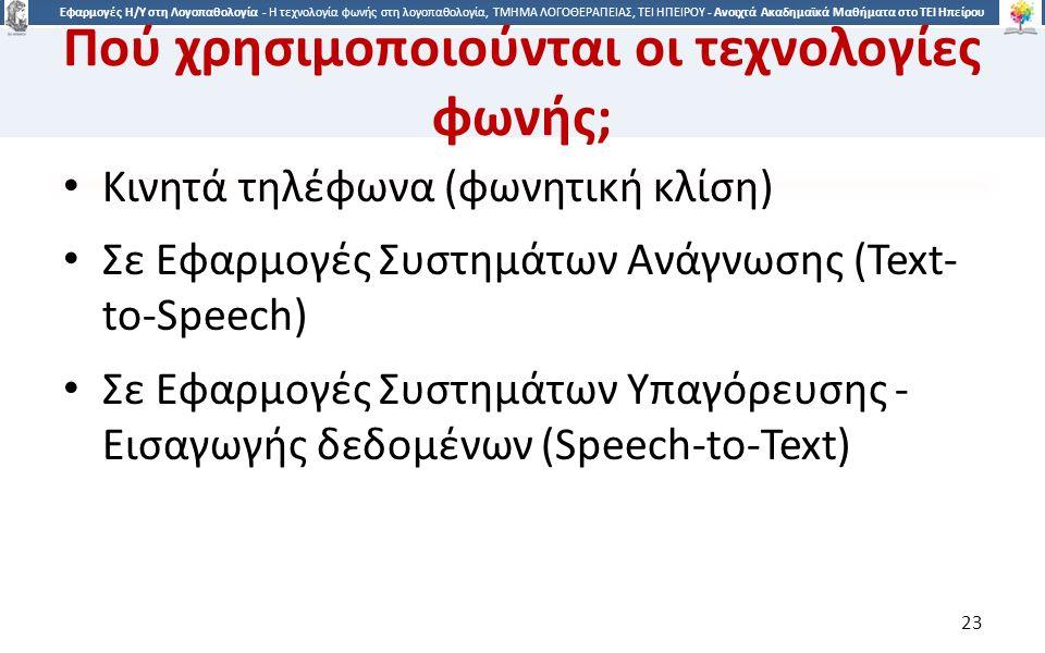 2323 Εφαρμογές Η/Υ στη Λογοπαθολογία - Η τεχνολογία φωνής στη λογοπαθολογία, ΤΜΗΜΑ ΛΟΓΟΘΕΡΑΠΕΙΑΣ, ΤΕΙ ΗΠΕΙΡΟΥ - Ανοιχτά Ακαδημαϊκά Μαθήματα στο ΤΕΙ Ηπείρου Πού χρησιμοποιούνται οι τεχνολογίες φωνής; Κινητά τηλέφωνα (φωνητική κλίση) Σε Εφαρμογές Συστημάτων Ανάγνωσης (Text- to-Speech) Σε Εφαρμογές Συστημάτων Υπαγόρευσης - Εισαγωγής δεδομένων (Speech-to-Text) 23