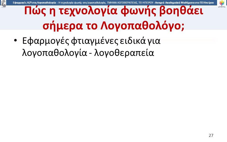 2727 Εφαρμογές Η/Υ στη Λογοπαθολογία - Η τεχνολογία φωνής στη λογοπαθολογία, ΤΜΗΜΑ ΛΟΓΟΘΕΡΑΠΕΙΑΣ, ΤΕΙ ΗΠΕΙΡΟΥ - Ανοιχτά Ακαδημαϊκά Μαθήματα στο ΤΕΙ Ηπείρου Πώς η τεχνολογία φωνής βοηθάει σήμερα το Λογοπαθολόγο; Εφαρμογές φτιαγμένες ειδικά για λογοπαθολογία - λογοθεραπεία 27