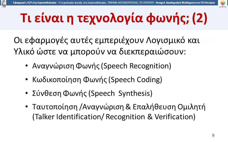 9 Εφαρμογές Η/Υ στη Λογοπαθολογία - Η τεχνολογία φωνής στη λογοπαθολογία, ΤΜΗΜΑ ΛΟΓΟΘΕΡΑΠΕΙΑΣ, ΤΕΙ ΗΠΕΙΡΟΥ - Ανοιχτά Ακαδημαϊκά Μαθήματα στο ΤΕΙ Ηπείρου Τι είναι η τεχνολογία φωνής; (2) Οι εφαρμογές αυτές εμπεριέχουν Λογισμικό και Υλικό ώστε να μπορούν να διεκπεραιώσουν: Αναγνώριση Φωνής (Speech Recognition) Κωδικοποίηση Φωνής (Speech Coding) Σύνθεση Φωνής (Speech Synthesis) Ταυτοποίηση /Αναγνώριση & Επαλήθευση Ομιλητή (Talker Identification/ Recognition & Verification) 9