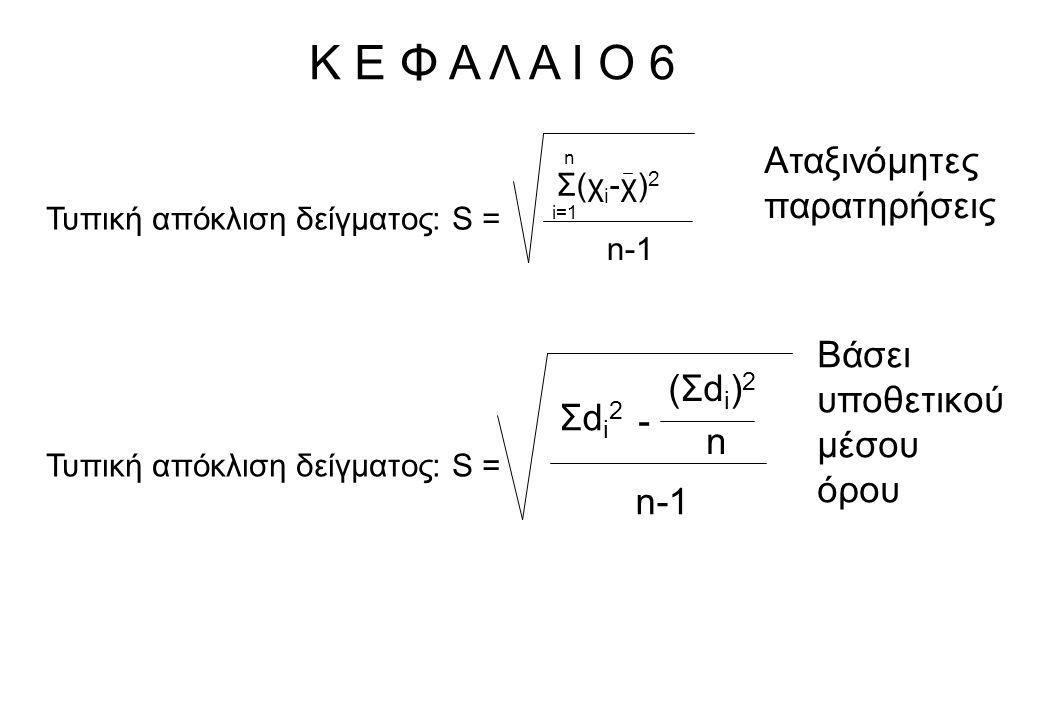 Κ Ε Φ Α Λ Α Ι Ο 6 Τυπική απόκλιση δείγματος: S = n-1 Σ(χ i -χ) 2 i=1 n Τυπική απόκλιση δείγματος: S = Σdi2Σdi2 (Σdi)2(Σdi)2 - n n-1 Βάσει υποθετικού μ