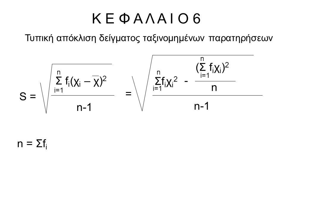 Κ Ε Φ Α Λ Α Ι Ο 6 Τυπική απόκλιση δείγματος ταξινομημένων παρατηρήσεων Σ f i (χ i – χ) 2 i=1 n n-1 S = (Σ f i χ i ) 2 n i=1 n = Σfiχi2Σfiχi2 n - n-1 n