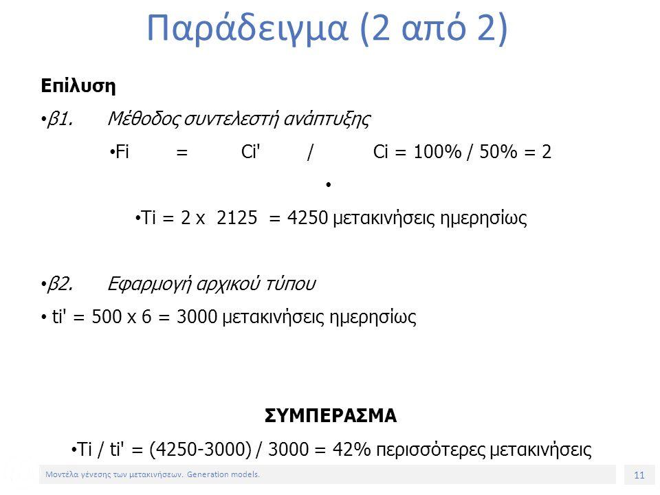 11 Μοντέλα γένεσης των μετακινήσεων. Generation models. Παράδειγμα (2 από 2) Επίλυση β1.Μέθοδος συντελεστή ανάπτυξης Fi=Ci'/Ci = 100% / 50% = 2 Τi = 2