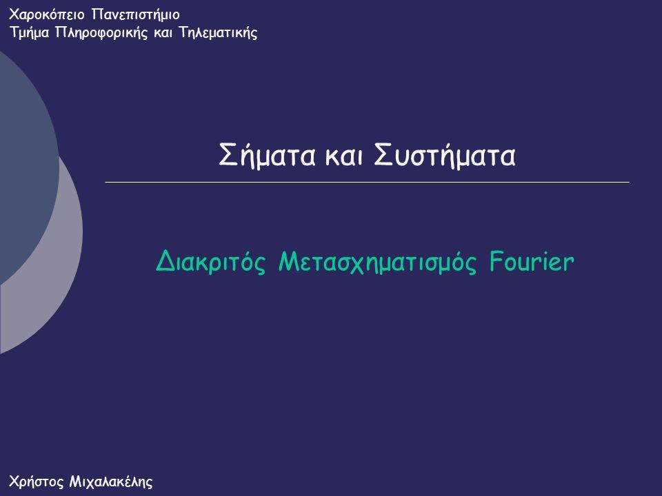 Σήματα και Συστήματα Διακριτός Μετασχηματισμός Fourier Χαροκόπειο Πανεπιστήμιο Τμήμα Πληροφορικής και Τηλεματικής Χρήστος Μιχαλακέλης