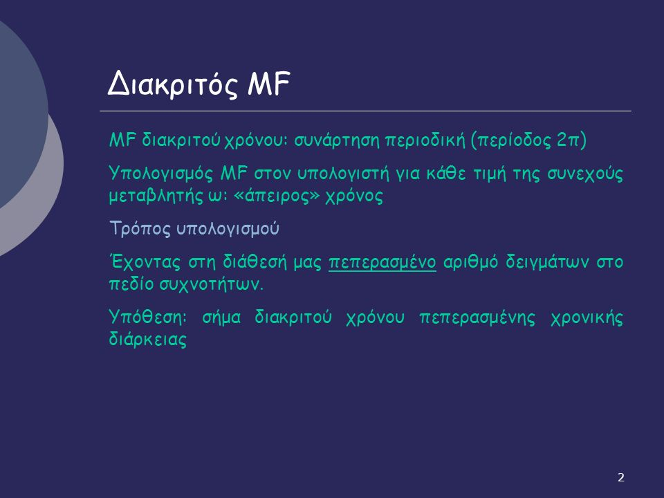 2 Διακριτός MF ΜF διακριτού χρόνου: συνάρτηση περιοδική (περίοδος 2π) Υπολογισμός ΜF στον υπολογιστή για κάθε τιμή της συνεχούς μεταβλητής ω: «άπειρος» χρόνος Τρόπος υπολογισμού Έχοντας στη διάθεσή μας πεπερασμένο αριθμό δειγμάτων στο πεδίο συχνοτήτων.