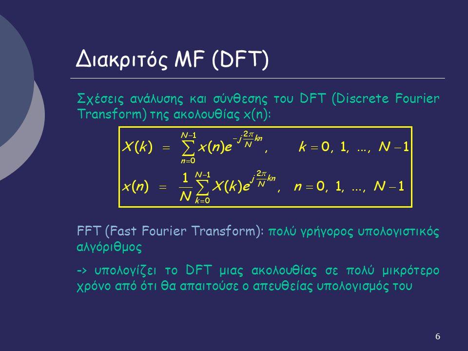 6 Διακριτός MF (DFT) Σχέσεις ανάλυσης και σύνθεσης του DFT (Discrete Fourier Transform) της ακολουθίας x(n): FFT (Fast Fourier Transform): πολύ γρήγορος υπολογιστικός αλγόριθμος -> υπολογίζει το DFT μιας ακολουθίας σε πολύ μικρότερο χρόνο από ότι θα απαιτούσε ο απευθείας υπολογισμός του