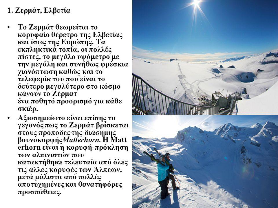 1. Ζερμάτ, Ελβετία Το Ζερμάτ θεωρείται το κορυφαίο θέρετρο της Ελβετίας και ίσως της Ευρώπης. Τα εκπληκτικά τοπία, οι πολλές πίστες, το μεγάλο υψόμετρ