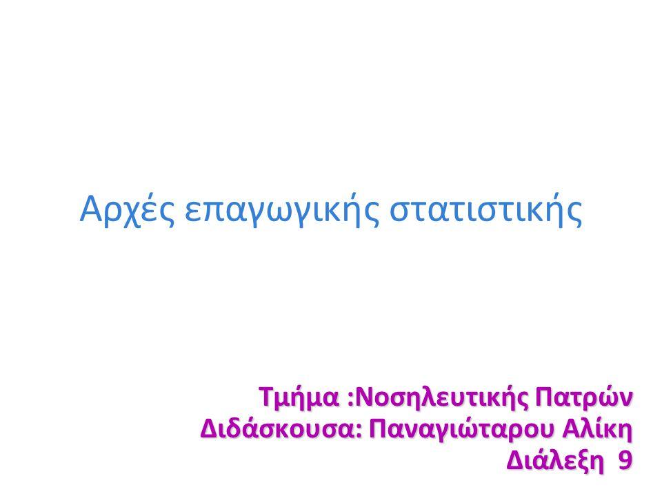 Αρχές επαγωγικής στατιστικής Τμήμα :Νοσηλευτικής Πατρών Διδάσκουσα: Παναγιώταρου Αλίκη Διάλεξη 9