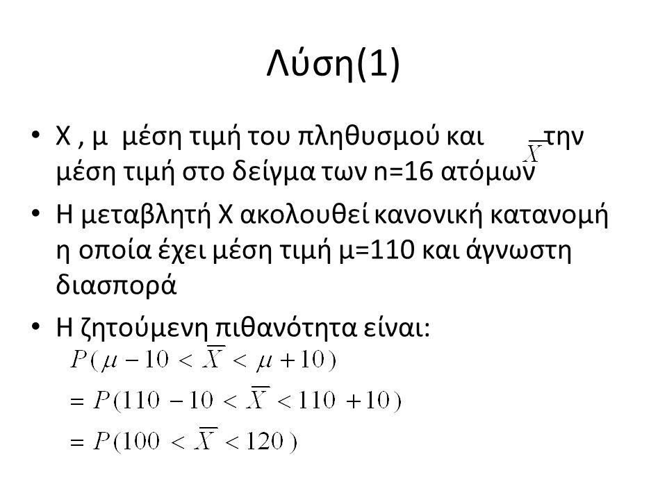 Λύση(1) Χ, μ μέση τιμή του πληθυσμού και την μέση τιμή στο δείγμα των n=16 ατόμων Η μεταβλητή Χ ακολουθεί κανονική κατανομή η οποία έχει μέση τιμή μ=110 και άγνωστη διασπορά Η ζητούμενη πιθανότητα είναι: