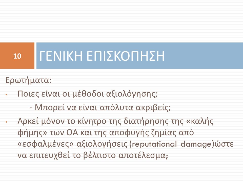 Ερωτήματα : Ποιες είναι οι μέθοδοι αξιολόγησης ; - Μπορεί να είναι απόλυτα ακριβείς ; Αρκεί μόνον το κίνητρο της διατήρησης της « καλής φήμης » των ΟΑ και της αποφυγής ζημίας από « εσφαλμένες » αξιολογήσεις (reputational damage) ώστε να επιτευχθεί το βέλτιστο αποτέλεσμα ; ΓΕΝΙΚΗ ΕΠΙΣΚΟΠΗΣΗ 10