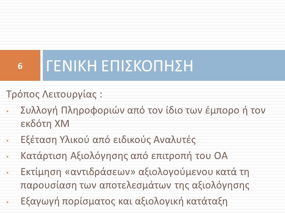 Τρόπος Λειτουργίας : Συλλογή Πληροφοριών από τον ίδιο των έμπορο ή τον εκδότη ΧΜ Εξέταση Υλικού από ειδικούς Αναλυτές Κατάρτιση Αξιολόγησης από επιτροπή του ΟΑ Εκτίμηση « αντιδράσεων » αξιολογούμενου κατά τη παρουσίαση των αποτελεσμάτων της αξιολόγησης Εξαγωγή πορίσματος και αξιολογική κατάταξη ΓΕΝΙΚΗ ΕΠΙΣΚΟΠΗΣΗ 6