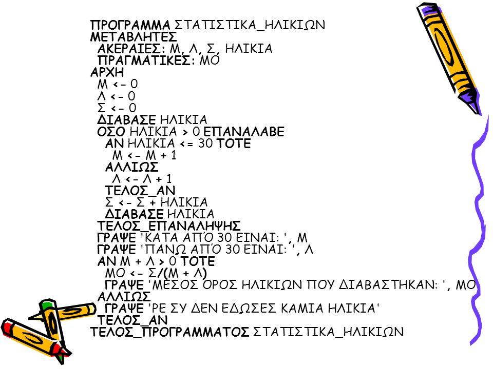 ΠΡΟΓΡΑΜΜΑ ΣΤΑΤΙΣΤΙΚΑ_ΗΛΙΚΙΩΝ ΜΕΤΑΒΛΗΤΕΣ ΑΚΕΡΑΙΕΣ: Μ, Λ, Σ, ΗΛΙΚΙΑ ΠΡΑΓΜΑΤΙΚΕΣ: ΜΟ ΑΡΧΗ Μ 0 ΕΠΑΝΑΛΑΒΕ ΑΝ ΗΛΙΚΙΑ 0 ΤΟΤΕ ΜΟ <- Σ/(Μ + Λ) ΓΡΑΨΕ ΜΕΣΟΣ ΟΡΟΣ ΗΛΙΚΙΩΝ ΠΟΥ ΔΙΑΒΑΣΤΗΚΑΝ: , ΜΟ ΑΛΛΙΩΣ ΓΡΑΨΕ ΡΕ ΣΥ ΔΕΝ ΕΔΩΣΕΣ ΚΑΜΙΑ ΗΛΙΚΙΑ ΤΕΛΟΣ_ΑΝ ΤΕΛΟΣ_ΠΡΟΓΡΑΜΜΑΤΟΣ ΣΤΑΤΙΣΤΙΚΑ_ΗΛΙΚΙΩΝ