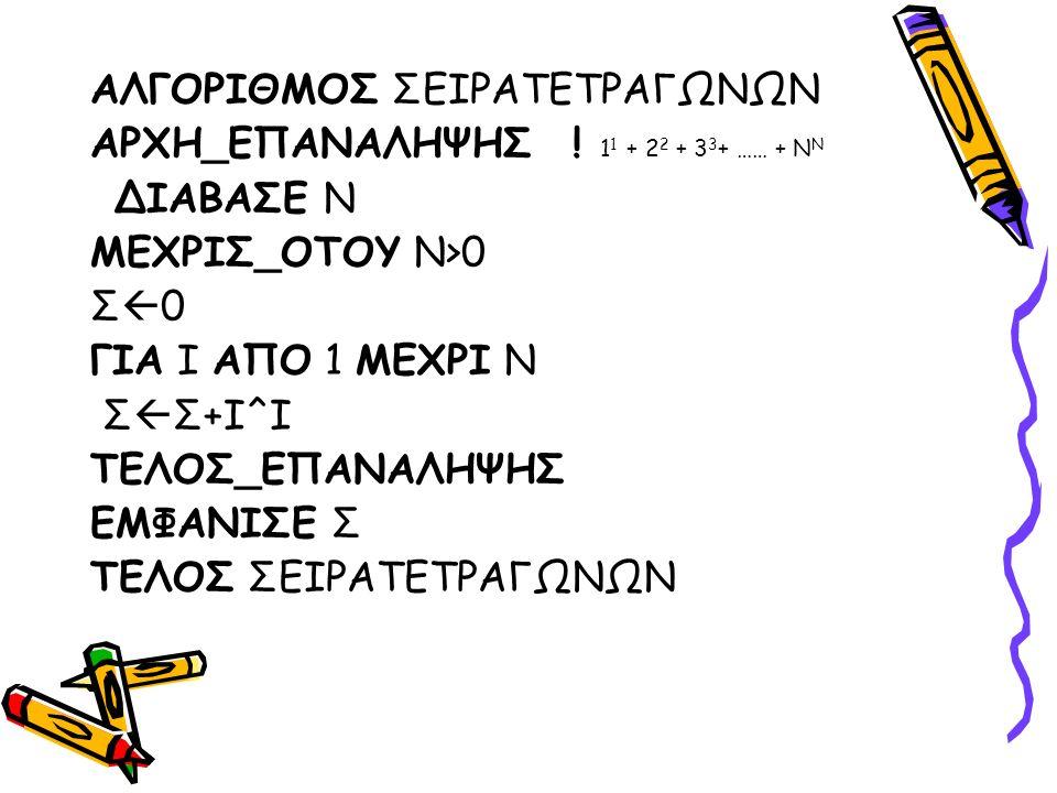 ΑΛΓΟΡΙΘΜΟΣ ΣΕΙΡΑΤΕΤΡΑΓΩΝΩΝ ΑΡΧΗ_ΕΠΑΝΑΛΗΨΗΣ ! 1 1 + 2 2 + 3 3 + …… + Ν Ν ΔΙΑΒΑΣΕ Ν ΜΕΧΡΙΣ_ΟΤΟΥ Ν>0 Σ0Σ0 ΓΙΑ Ι ΑΠΟ 1 ΜΕΧΡΙ Ν Σ  Σ+Ι^Ι ΤΕΛΟΣ_ΕΠΑΝΑΛΗΨΗ