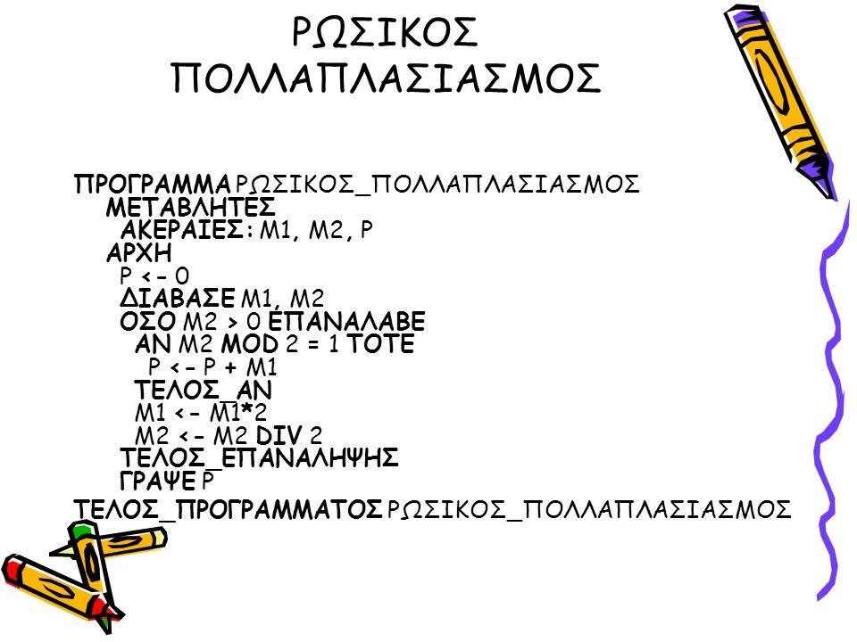 ΡΩΣΙΚΟΣ ΠΟΛΛΑΠΛΑΣΙΑΣΜΟΣ ΠΡΟΓΡΑΜΜΑ ΡΩΣΙΚΟΣ_ΠΟΛΛΑΠΛΑΣΙΑΣΜΟΣ ΜΕΤΑΒΛΗΤΕΣ ΑΚΕΡΑΙΕΣ: Μ1, Μ2, Ρ ΑΡΧΗ Ρ 0 ΕΠΑΝΑΛΑΒΕ ΑΝ Μ2 MOD 2 = 1 ΤΟΤΕ Ρ <- Ρ + Μ1 ΤΕΛΟΣ_ΑΝ