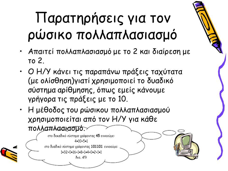 Παρατηρήσεις για τον ρώσικο πολλαπλασιασμό Απαιτεί πολλαπλασιασμό με το 2 και διαίρεση με το 2. Ο Η/Υ κάνει τις παραπάνω πράξεις ταχύτατα (με ολίσθηση