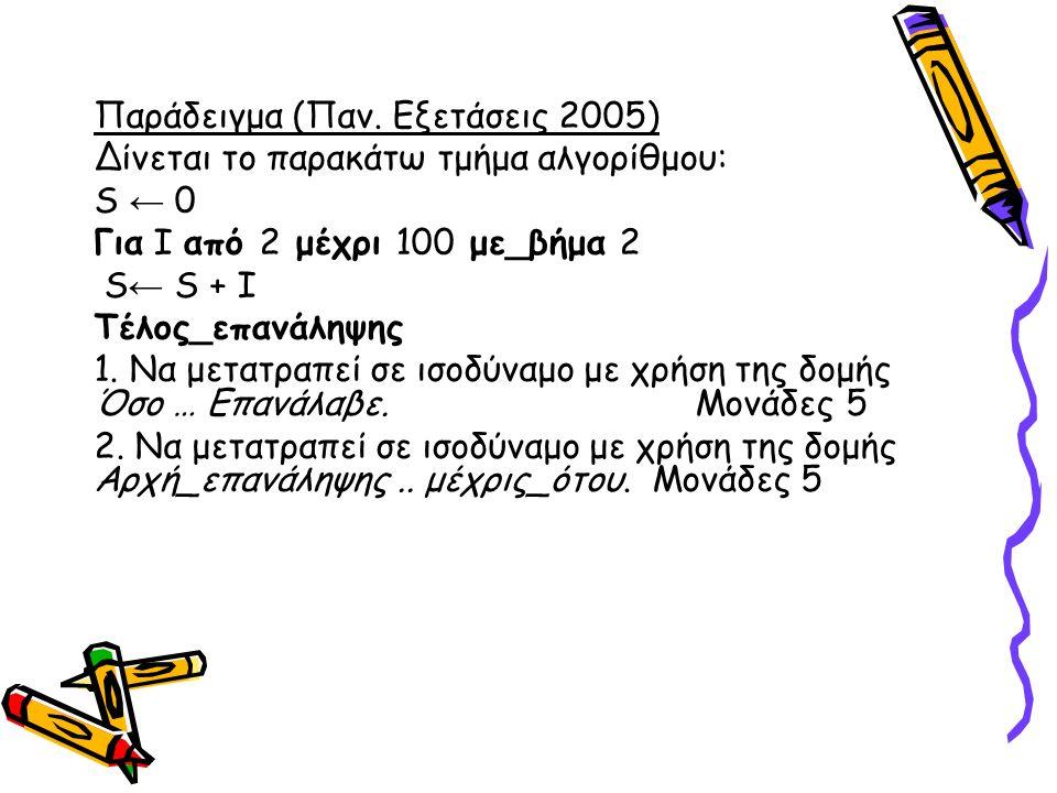 Παράδειγμα (Παν. Εξετάσεις 2005) ∆ίνεται το παρακάτω τμήμα αλγορίθμου: S ← 0 Για I από 2 μέχρι 100 με_βήμα 2 S ← S + I Τέλος_επανάληψης 1. Να μετατραπ