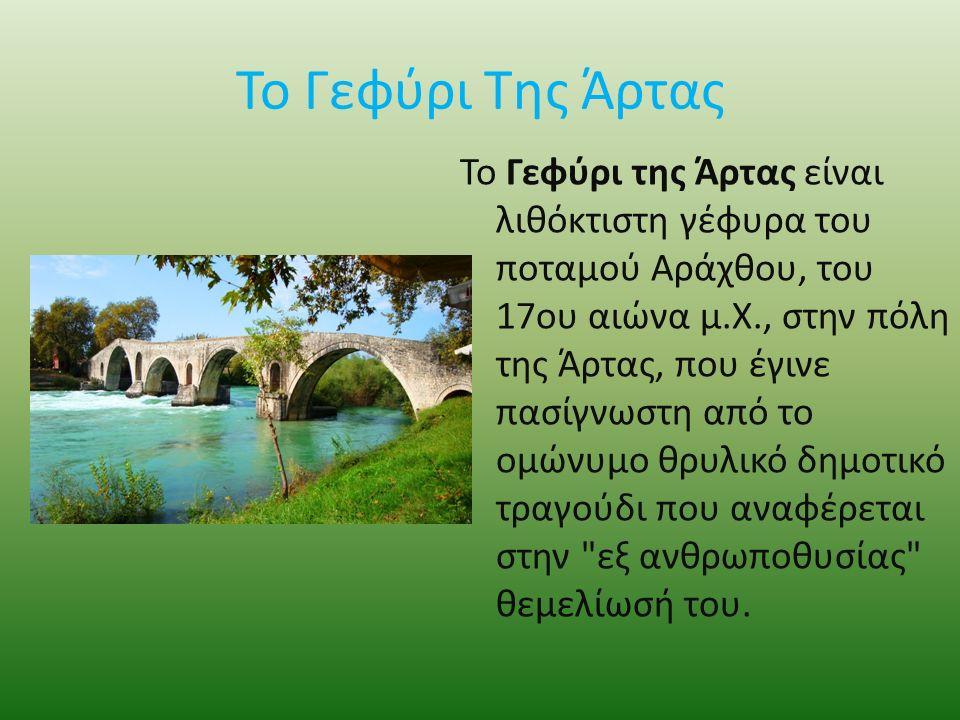 Το Γεφύρι Της Άρτας To Γεφύρι της Άρτας είναι λιθόκτιστη γέφυρα του ποταμού Αράχθου, του 17ου αιώνα μ.Χ., στην πόλη της Άρτας, που έγινε πασίγνωστη από το ομώνυμο θρυλικό δημοτικό τραγούδι που αναφέρεται στην εξ ανθρωποθυσίας θεμελίωσή του.