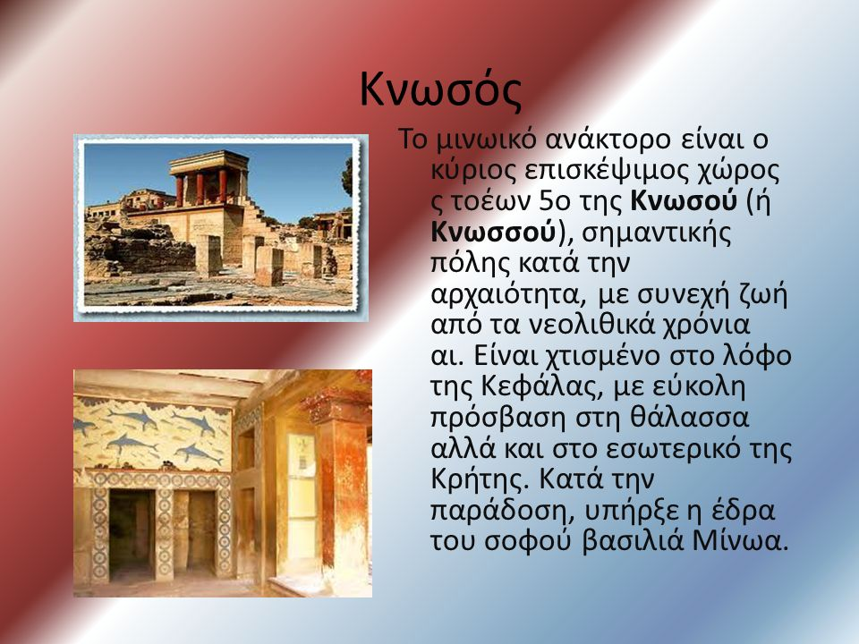 Κνωσός Το μινωικό ανάκτορο είναι ο κύριος επισκέψιμος χώρος ς τοέων 5ο της Κνωσού (ή Κνωσσού), σημαντικής πόλης κατά την αρχαιότητα, με συνεχή ζωή από τα νεολιθικά χρόνια αι.