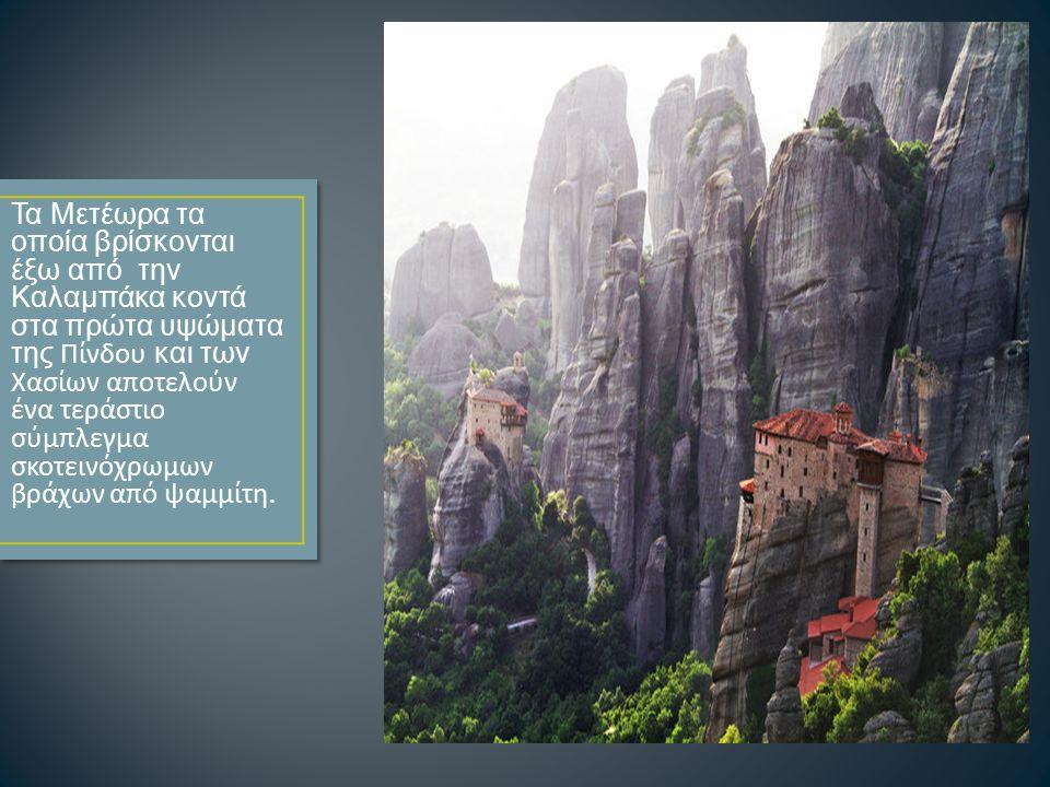 Τα Μετέωρα τα οποία βρίσκονται έξω από την Καλαμπάκα κοντά στα πρώτα υψώματα της Πίνδου και των Χασίων αποτελούν ένα τεράστιο σύμπλεγμα σκοτεινόχρωμων βράχων από ψαμμίτη.