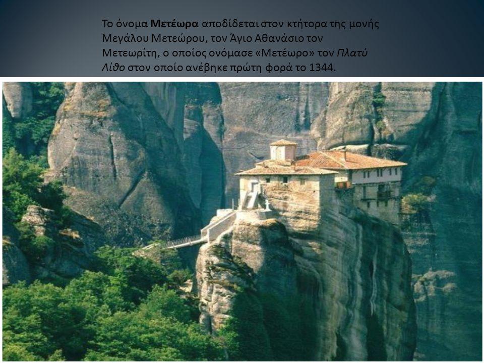 Το όνομα Μετέωρα αποδίδεται στον κτήτορα της μονής Μεγάλου Μετεώρου, τον Άγιο Αθανάσιο τον Μετεωρίτη, ο οποίος ονόμασε « Μετέωρο » τον Πλατύ Λίθο στον οποίο ανέβηκε πρώτη φορά το 1344.